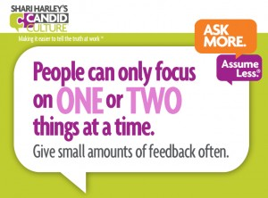 People can only focus on one or two things at a time. Give small amounts of feedback often.